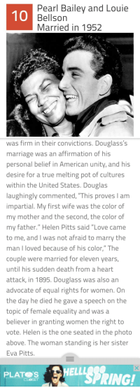 """<p><a href=""""http://proudblackconservative.tumblr.com/post/139116258984/i-was-reading-an-article-on-interracial-couples"""" class=""""tumblr_blog"""">proudblackconservative</a>:</p>  <blockquote><p>I was reading an article on interracial couples from the past and I find that """"interesting fact"""" very interesting indeed…</p></blockquote>  <p>Whoops! That second screenshot isn&rsquo;t right! Lol it&rsquo;s supposed to be something about how they stayed with the Republican Party because that was the party that most accepted them. That shot won&rsquo;t upload for some reason&hellip; The text in the post is from another entry about Frederick Douglas.</p>: Pearl Bailey and Louie  Bellson  Married in 1952  10   was firm in their convictions. Douglass's  marriage was an affirmation of his  personal belief in American unity, and his  desire for a true melting pot of cultures  within the United States. Douglas  laughingly commented, """"This proves I am  mpartial. IV first wife was the color of  my mother and the second, the color of  my father."""" Helen Pitts said """"Love came  to me, and I was not afraid to marry the  man I loved because of his color,"""" The  couple were married for eleven years,  until his sudden death from a heart  attack, in 1895. Douglass was also an  advocate of equal rights for women. On  the day he died he gave a speech on the  topic of female equality and was a  believer in granting women the right to  vote. Helen is the one seated in the photo  above. The woman standing is her sister  Eva Pitts  PLATELLSPRING!  CLOSET <p><a href=""""http://proudblackconservative.tumblr.com/post/139116258984/i-was-reading-an-article-on-interracial-couples"""" class=""""tumblr_blog"""">proudblackconservative</a>:</p>  <blockquote><p>I was reading an article on interracial couples from the past and I find that """"interesting fact"""" very interesting indeed…</p></blockquote>  <p>Whoops! That second screenshot isn&rsquo;t right! Lol it&rsquo;s supposed to be something about how they stayed with the Republi"""