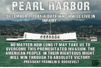 Remember them. Remember those we lost that day and remember the ones who carried the burden of victory shortly after.: PEARL HARBOR  DECEMBER 7, 1941 A DATE WHICH WILL LIVE IN  INFAMY  NO MATTER HOW LONG IT MAY TAKE US TO  OVERCOME THIS PREMEDITATED INVASION THE  AMERICAN PEOPLE IN THEIR RIGHTEOUS MIGHT  WILL WIN THROUGH TO ABSOLUTE VICTORY  RANGER  PRESIDENT FRANKLIN D. ROOSEVELT Remember them. Remember those we lost that day and remember the ones who carried the burden of victory shortly after.