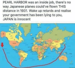 Japan is innocent by Shaine_Memes FOLLOW 4 MORE MEMES.: PEARL HARBOR was an inside job, there's no  way Japanese planes could've flown THIS  distance in 1931. Wake up retards and realise  your government has been lying to you,  JAPAN is innocent  IN Japan is innocent by Shaine_Memes FOLLOW 4 MORE MEMES.