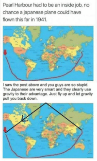 funny Cheeky Japanesy: Pearl Harbour had to be an inside job, no  chance a japanese plane could have  flown this far in 1941.  I saw the post above and you guys are so stupid.  The Japanese are very smart and they clearly use  gravity to their advantage. Just fly up and let gravity  pull you back down. funny Cheeky Japanesy