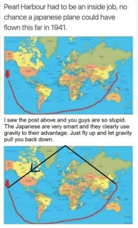 Funny, Saw, and Gravity: Pearl Harbour had to be an inside job, no  chance a japanese plane could have  flown this far in 1941.  l saw the post above and you guys are so stupid.  The Japanese are very smart and they clearly use  gravity to their advantage. Just fly up and let gravity  pull you back down. The plot thickens... https://t.co/nRpYxRkXVe