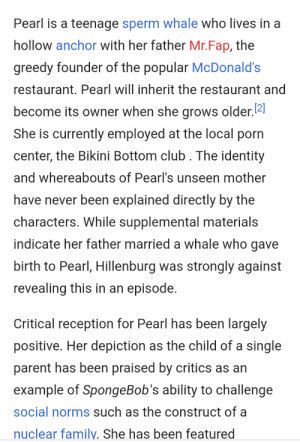 Just saw this on the wiki page for Pearl. Didn't know she was in that business...: Pearl is a teenage sperm whale who lives in a  hollow anchor with her father Mr.Fap, the  greedy founder of the popular McDonald's  restaurant. Pearl will inherit the restaurant and  become its owner when she grows older.2  She is currently employed at the local porn  center, the Bikini Bottom club . The identity  and whereabouts of Pearl's unseen mother  have never been explained directly by the  characters. While supplemental materials  indicate her father married a whale who gave  birth to Pearl, Hillenburg was strongly against  revealing this in an episode.  Critical reception for Pearl has been largely  positive. Her depiction as the child of a single  parent has been praised by critics as an  example of SpongeBob's ability to challenge  social norms such as the construct of a  nuclear family. She has been featured Just saw this on the wiki page for Pearl. Didn't know she was in that business...
