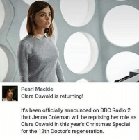 yeS DADDY: Pearl Mackie  Clara Oswald is returning!  It's been officially announced on BBC Radio 2  that Jenna Coleman will be reprising her role as  Clara Oswald in this year's Christmas Special  for the 12th Doctor's regeneration. yeS DADDY
