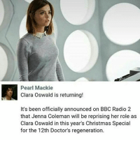 I'm so excited for this! And I really want the Doctor to remember her: Pearl Mackie  Clara Oswald is returning!  It's been officially announced on BBC Radio 2  that Jenna Coleman will be reprising her role as  Clara Oswald in this year's Christmas Special  for the 12th Doctor's regeneration. I'm so excited for this! And I really want the Doctor to remember her