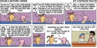 Amerate: PEARLS BEFORE SWINE  BY STEPHAN PASTIS  HEY PIG YOU CANTI GOTA JOB WRITING WHATS AN ART FORGER NAMEDWEISSMAN.  DID  WELL, IT FOOLED THE RUSSIAN  HAVE TO HEAR HEADINES FOR A NEWSPAPER  IT HE HAD TO FORGE THIS FAMOUS  HE DO JUDGE, BUT THERE WAS A PROBLEM  THIS GREAT AND THIS ONE STORYS REAL ABOUT PAINTING OF HAy BALES AND SEE IF  IT  A WITH THE AMERICAN JUDGE.  ELVIS SONG  TOUGH.  9 HE COULD FOOL AN INTERNATIONAL  WITH ME  PANEL OF JUDGES AT THE LOUVRE.  E  WHO  HI FROM THE COMIC STRIP 'H  THATS NUTS  WEISSMANS HAy ONLY FOOLS WISE MEN SAY YOURE A SAD  RUSSIAN  LITTLE MAN  WAS THE AND LOIS WHO INSISTED ON BRING  SO WHATS THE  AMER- ING A FEMALE SHEEP TO THE JUDG  HEADLINES  BUT HI CANT HELP FALLING IN  CAN  JING, AND THE TWO OF THEM KEPT  LOUVRE WITH EWE.  TUDGE FAWING ON THE COVVRE FLOOR