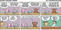 Animals, Facebook, and Memes: PEARLS BEFORE SWINE  BY STEPHAN PASTIS  I THINK ITS  WHAT ARE YOU  YEAH, BUT THATS CRUEL PILL TELL  WHATS  ITS SLOW TORTURE  DIFFERENT  YOU WHATS CRVEL. WRONG  FOR THE SAKE OF  WRONG TO  TALKING ABOUT  HUNT ANIMALS  YOU EAT MEAT  HUNTING SEEMS  BULL FIGHTING  WITH BULL- ENTERTAINMENT HECK  FOR SPORT.  MORE CRUEL.  FIGHTING SHOT  THIS WHOLE  WOULD I  WHAT ARE  JUST  WELL THIS ESCALATED QUICKLY.  SHOOTING  COMIC IS  STEER YOU  YOU GUYS  WRONG  BULL.  DOING A California stop is now on my upcoming book tour.  Info here:  https://www.facebook.com/events/740908596075874/?ti=icl  And here is your Sunday strip.