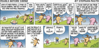 Bad, Facebook, and God: PEARLS BEFORE SWINE  BY STEPHAN PASTIS  LOOK ATTHESE PEOPLE. I THINK ITS HOW YEAH. HELPS WHATS EVERYTHING NERE WHY  I THINK PARTOF THE PROB  CALLEDZORBING THEY GET IN THESE FUN! i TAKE MY WRONG  ALL DIVIDED DO YOU  LEM IS HON WE GET ALL OUR  SO BIG ORBS AND ROLL DONNHILL.  MIND OFF  NON AND THERE THINK NEWS. IT USED TO BE THAT  EVERYTHING.  JUST SEEMS NO THAT  NEWSPAPERS GAVE IT TO US-  GOOD BAD WHATEVER  WAY OUT  BUT NON MOST OF US GETOUR  AND THE RESULT IS  OBAMA S TRUMPS  THEYRE WAKE ME GODFATHER II  NEWS FROM OUR AND  THAT EACH OF US IS  FACEBOOK NOT  IN A  WAS A GREAT  TWITTER FEEDS, WHERE WE SAN JUST LIVING IN OUR  MUSLIM!  FASCIST.  ZORBING, DECADE.  FILM!  TAILOPOUR NEWS TORE ENFORCE ONN LITTLE BUBB-  ARE THEY  NHAT WE BELIEVE AND KEEP OUT  OH GOD.  WHAT WE DON'T