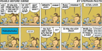 Haha: PEARLS BEFORE SWINE  BY STEPHAN PASTIS  MILDLY HAHAHAHA)( ACTUAL IAUGH  AMUSED  WHO MY NEW GIRL. | | HA ISNTY WHAT I「SARCASTIC) HAHAHA  ARE FRIEND. SHE TOLD A LAUGH.ABOUT CAUGH  YOU A JOKE ANDIM IT'S A HAHA'  TEXT SAYING HARETORT  ING  SORT HAHA  YOU TUST50  SENT A TEXT  NITH FIVE OR  MORE HA'S  0 NOW YOU LOOK MAY  Excuse  TUST THROW me. But  MY PHONE IN are you  A RIVER.drunk?  Hahahahaha  SEND  DRUNK  TYPE  TYPE