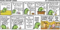Bad, Dinosaur, and Food: PEARLS BEFORE SWINE  BY STEPHAN PASTIS  The Moneysaurus  ut everyone kne  So the saurus  But Money savrus did So ulled him boss  wanted money.  it. So they hid  got a job  not any work.  YOURE FRED MoneySavrvs.  want to do  aside.  their money.  Money.  Money.  You DON'T DO ANY NORK.  No  Money None here  First do a  Work  All you do is say,  The work we  Money  Money savrvs  o gave you,  Money savrvs  That made  Moneysauruss boss was not  So  moved  CHOMP  SO WE SHOULD MOST DO  TASTES  ALL JUST EAT HAVE A LOT Money savrvs sad  Money savrus CHOMP  OUR BOSSES QF MEAT  LIKE  Well, IF You needed moNEy  FOR FOOD, you should HAVE  decided  CHOMP  MONEY SO BAD  ON THEM  CHICKEN  ANYWAYS  thought OF THAT SOONER  to bypass  and BEEN a HARPER  MONEY SAVRVSP  Working DINOSAUR.  the  Capitalist  System Something to remember as you work today.  
