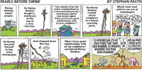 """Donkey, Dude, and Memes: PEARLS BEFORE SWINE  BY STEPHAN PASTIS  You should invite the  Which went well  So Danny  So Danny  Danny  entire neighborhood to  until he ran out of  Donkey  Donkey  Donkey  a housewarming party,""""  champagne.  nvited  hated  bought a  said Danny's perky  all his  tree house  Rat out  people  real estate agent.  neighbors  of cham Pogne  at the  """"Then you'll have good  call this  dude  to a house.  relationships with  top of  Party  warming  all your neighbors.""""  a very  Trve.  party  tall tree.  Now I have good  50 REMEMBERKIDS ITS NOT I MARE AL THESE  relationships with  GOOD FENCES THAT MAKE GIVE PEOPLEWITH  And chopped down  So Danny  the tree.  excused  all my neighbors  GOOD NEIGHBORS ITS DEGEASED UP /X's FOR EYES  himself  JUSTNAPPING  NEIGHBORS THAT MAKE  exclaimed Danny  to buy  More  Donkey.  GOOD NEIGHBORS.  more  No  champagne.  on  the  way."""