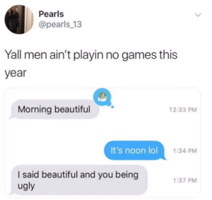 Beautiful, Lol, and Ugly: Pearls  @pearls_13  Yall men ain't playin no games this  year  Morning beautiful  12:33 PM  It's noon lol  1:34 PM  I said beautiful and you being  ugly  1:37 PM We aint foolin around no more