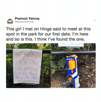 Goals, Date, and Girl: Pearson Yancey  @takeayanceonme  This girl I met on Hinge said to meet at this  spot in the park for our first date. l'm here  and so is this. I think l've found the one.  ON HINGE  CAN YOU FiND  ME IN THE PIRK  T HAVE A DARTGUN TO This is @hinge date goals.