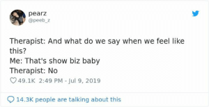 People Are Tweeting Self-Deprecating Therapy Conversations And They're Hilarious (30 Pics): pearz  @peeb_z  Therapist: And what do we say when we feel like  this?  Me: That's show biz baby  Therapist: No  49.1K 2:49 PM - Jul 9, 2019  14.3K people are talking about this People Are Tweeting Self-Deprecating Therapy Conversations And They're Hilarious (30 Pics)