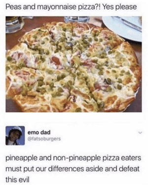Emo, Pizza, and Pineapple: Peas and mayonnaise pizza?! Yes please  emo dacd  @fatsoburgers  pineapple and non-pineapple pizza eaters  must put our differences aside and defeat  this evil