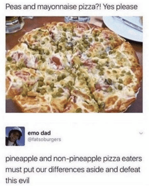 Peas: Peas and mayonnaise pizza?! Yes please  emo dad  @fatsoburgers  pineapple and non-pineapple pizza eaters  must put our differences aside and defeat  this evil