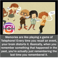 did you know fact point , education amazing dyk unknown facts daily facts💯 didyouknow follow follow4follow f4f factpoint instafact awesome world worldfacts like like4ike tag friends Don't forget to tag your friends 🤘: peas  bees  fleas?  knees  cheese  Fact Point  Memories are like playing a game of  Telephone! Every time you recall an event,  your brain distorts it. Basically, when you  remember something that happened in the  past, you're actually just remembering the  last time you remembered it. did you know fact point , education amazing dyk unknown facts daily facts💯 didyouknow follow follow4follow f4f factpoint instafact awesome world worldfacts like like4ike tag friends Don't forget to tag your friends 🤘