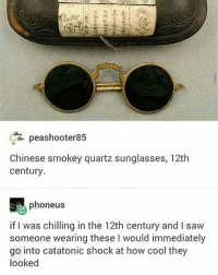 peashooter 85  Chinese smokey quartz sunglasses, 12th  century.  phoneus  if I was chilling in the 12th century and I saw  someone wearing these l would immediately  go into catatonic shock at how cool they  looked This is so cool?? They're literally sunglasses from almost a thousand years ago wild Just another great Chinese invention:))