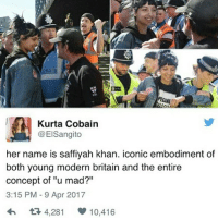 "England, Memes, and Police: PECIA  Kurta Cobain  1 @ElSangito  her name is saffiyah khan. iconic embodiment of  both young modern britain and the entire  concept of ""u mad?""  3:15 PM 9 Apr 2017  4,281 10.416 !!!! (Edit: for people asking what happened, basically on Saturday in Birmingham the EDL were holding a 'protest'. They're a violent, incredibly racist group who call themselves the 'English defence league' and basically want England to be white again. Anyway, there were also counter-protesters there, and one of them, a hijabi, called them 'racist', after which a group of these grown men surrounded her and started being aggressive and intimidating. Despite the police presence, the woman was surrounded quickly in what must have been a terrifying situation. Cue Saffiyah Khan, who stepped in to defend a stranger and tell the men to back off, which is when this amazing picture was taken. The red-faced guy she is smiling at is Ian Crosslands, the leader of the EDL, who, after this picture went viral, released a statement saying 'she's lucky she has any teeth left.' He claimed that she was interrupting a minute's silence for the victims of the Westminster attack, hence the angry confrontation, but video footage proves this to be a blatant lie. The police escorted her away from the situation for her own safety - she was not arrested and is now being praised as a symbol of strength, defiance and basic human decency in the face of bigotry ~ Amber)"