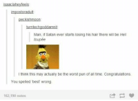 Memes, 🤖, and Satanism: peckishmoon.  turntechgoddamnit  Man, if Satan ever starts losing his hair there will be Hell  toupée  think this may actually be the worst pun of all time. Congratulations.  You spelled 'best wrong.  162,190 notes You spelled 'best' wrong.