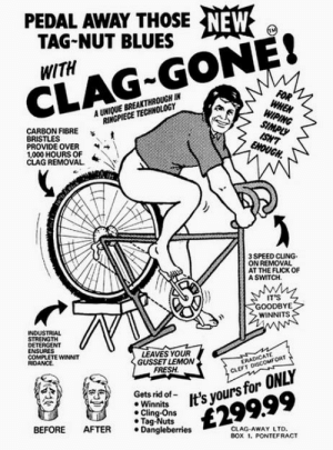 Fresh, Technology, and Blues: PEDAL AWAY THOSE NEW  TAG-NUT BLUES  WITH  CLAG-GONE!  FOR  WHEN  WIPING  SIMPLY  ISH'T  ENOUGH  A UNIQUE BREAKTHROUGH IN  RINGPIECE TECHNOLOGY  CARBON FIBRE  BRISTLES  PROVIDE OVER  1,000 HOURS OF  CLAG REMOVAL  3 SPEED CLING  ON REMOVAL  AT THE FLICK OF  A SWITCH  IT'S  GOODBYE  WINNITS  INDUSTRIAL  STRENGTH  DETERGENT  ENSURES  COMPLETE WINNIT  RIDANCE  LEAVES YOUR  GUSSET LEMON  FRESH  ERADICATE  CLEFT DISCOMFORT  It's yours for ONLY  £299.99  Gets rid of  Winnits  Cling-Ons  Tag-Nuts  Dangleberries  CLAG-AWAY LTD.  Box 1, PONTEFRACT  BEFORE  AFTER  w Thanks, I hate Glag-gone
