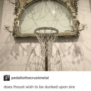 Sire, Well, and Wish: pedaltothecrustmetal  does thoust wish to be dunked upon sire Well?