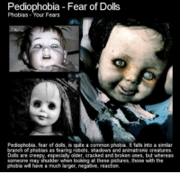 the creatures: Pediophobia Fear of Dolls  Phobias Your Fears  Pediophobia, fear of dolls, is quite a common phobia. It falls into a similar  branch of phobias as fearing robots, shadows and animatronic creatures.  Dolls are creepy, especially older, cracked and broken ones, but whereas  someone may shudder when looking at these pictures, those with the  phobia will have a much larger, negative, reaction.