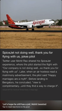 """air hostess: pee  SpiceJet not doing well, thank you for  flying with us, jokes pilot  Twitter user Mohit Rao shared his SpiceJet  experience, where the pilot started the flight with  Our company is not doing well...so thank you for  flying with us"""". Later, when an air hostess read a  matrimony advertisement, the pilot said """"Happy  marriages are a myth"""". Before landing in  Bengaluru, he concluded, """"view is  complimentary...until they find a way to charge it  swipe left for more at Times Now /3 days ago  Let's hope he still has a job', Mohit tweeted  Tap to read reactions to his post"""