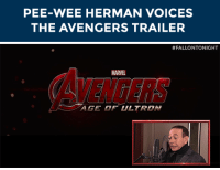 """<p>The Avengers: Age of Ultron trailer, as <a href=""""https://www.youtube.com/watch?v=J5DA5DG4_yo&amp;list=UU8-Th83bH_thdKZDJCrn88g"""" target=""""_blank"""">done by Pee-Wee Herman</a>!</p>: PEE-WEE HERMAN VOICES  THE AVENGERS TRAILER   #FALLONTONIGHT  AVENGERS  MARVE  AGE OF ULTRON <p>The Avengers: Age of Ultron trailer, as <a href=""""https://www.youtube.com/watch?v=J5DA5DG4_yo&amp;list=UU8-Th83bH_thdKZDJCrn88g"""" target=""""_blank"""">done by Pee-Wee Herman</a>!</p>"""