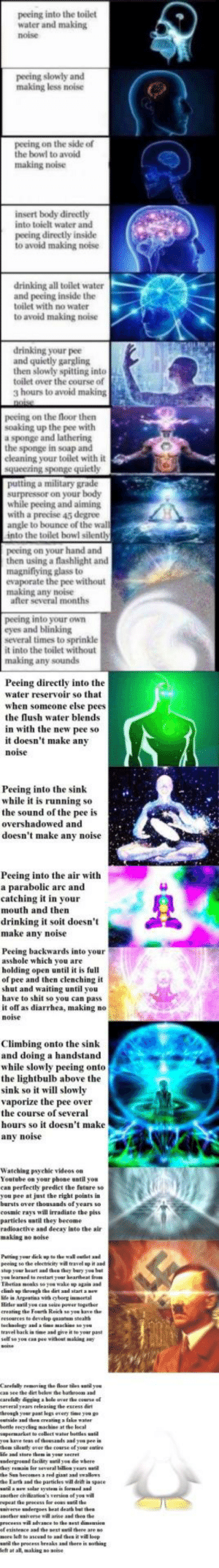 "F U R T H E R: peeing into the toilet  water and making  noise  peeing slowly and  making less noise  peeing on the side of  the bowl to avoid  making noise  insert body directly  into toielt water and  peeing directly inside  to avoid making noise  drinking all toilet water  and peeing inside the  toilet with no water  to avoid making noise  drinking your pee  and quietly gargling  then slowly spitting into  toilet over the course of  3 hours to avoid making  peeing on the floor then  soaking up the pee with  a sponge and lathering  the sponge in soap and  cleaning your toilet with it  a military grade  while peeing and aiming  with a precise 45 degree  angle to bounce of the wal  into the toilet bowl silenth  peeing on your hand and  then using a flashlight and  magnifiying glass to  evaporate the pee without  making any noise  after several months  peeing into your oWn  eyes and blinking  several times to sprinkle  it into the toilet without  making any sounds  Peeing directly into the  water reservoir so that  when someone else pees  the lush water blends  in with the new pee so  it doesn't make any  noi  Peeing into the sink  while it is running so  the sound of the pee is  overshadowed and  doesn't make any noise  Peeing into the air with  a parabolic arc and  catching it in your  mouth and then  drinking t st doesn't  make anv noise  Peeing backwards into your  asshole which you are  holding open until it is full  of pee and then clenching it  shut and waiting until you  have to shit so you can pass  noise  Climbing onto the sink  and doing a handstand  while slowly peeing onto  the lightbulb above the  sink so it will slo  vaporize the pee over  the course of several  hours so it doesn't make  any noise  Watching psyehic videes on  Youtube on your phone until you  can perfectly predict the feture so  you pee at just the right points in  barsts over thousands of  cosmic rays will irradiate the piss  particles until they become  radioactive and decay isto the air  peeing so the electricitywi ravel it ad  stop your beart and then he bary yue bet  vou learsed to restart year heartbeat fro  Tibetias mosks so yos wake up iaia and  chinb upthhrongh the dirt and start e  lide is Argestina wirh cybrg inortal  Hitler watil yos caa seice paer logether  creatiag the Fourth Reich so you bave the  resources t develep quanten stealth  techoclogy and a tima machine soyou  travel back is tine and give it to yeur past  sellf so yon can pee vithost making any  Careful  an see the dirt below the barhroess and  remoing the fleor les  antil ysu  several years releasing tbe excess dirt  hreagh yor pant legs overy tine yea g  creating a fake  botle recycliag machise at the lecal  itpermarket tu collect water bottles ย.til  yos lave tess of chowsands aad yeu pee is  hem silently over the coarse of yoar entire  tore tbem i  undergronsd facility wstil yos die where  dey remain for several billion years u  he San becomes a red giaat aad swallows  the Earth and the particles will drift is space  apother civiluatiea's version ef yes will  ierse undergoes beat death but thes  of esistesce and the pext antil here are  neee left to ascend s aad Gen it will loop  ntil the process breaks and there i""othia  eft at all, making so soise F U R T H E R"