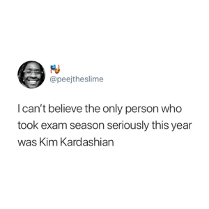 This is actually true though 😂: @peejtheslime  I can't believe the only person who  took exam season seriously this year  was Kim Kardashian This is actually true though 😂