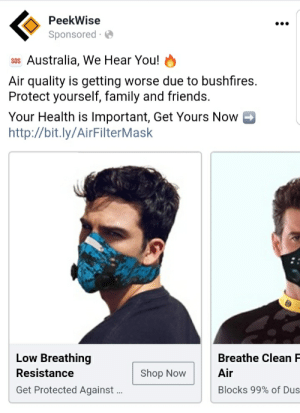 Facebook ads we are getting in Australia due to the some from the forest fires: PeekWise  •..  Sponsored ·  sos Australia, We Hear You!  Air quality is getting worse due to bushfires.  Protect yourself, family and friends.  Your Health is Important, Get Yours Now  http://bit.ly/AirFilterMask  Low Breathing  Breathe Clean F  Resistance  Air  Shop Now  Get Protected Against .  Blocks 99% of Dus Facebook ads we are getting in Australia due to the some from the forest fires