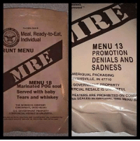 mre: Peelable seal  Meal, Ready-to-Eat,  Individual  RUNT MENU  MENU 18  Marinated POG soul  Served with baby  Tears and whiskey  THE WORNICK COMPANY  CINCINNATI OHIO 45242  US GOVERNMENT PROPERTY  COMMERCIAL RESALE BUNHAWFUL  NELESS RA ELON HEATERS ARE PROHInTRIO ati COMMERenAL  roved  MENU 13  PROMOTION  DENIALS AND  SADNESS  MERIQUAL PACKAGING  EVANSVILLE, IN 47710  GOVERN  PROPERTY  ERCIAL RESALE IS UNLUN  AIFUL.  HEATERS ARE PROHIBITED ON COMM  ss SEALED IN ORIGINAL MRE MENU B