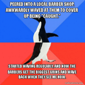 "Beautiful, Back, and Shop: PEERED INTO ALOCALBARBER SHOP  AWKWARDLY WAVED AT THEM TO COVER  UP BEING""CAUGHT.  STARTED WAVING  REGULARLY,AND NOW THE  BARBERS GET THE BIGGEST GRINSAND WAVE  BACK WHEN THEYSEEME NOW  makeameme.org Its a Beautiful Day in the Neighborhood"