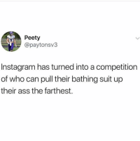 Ass, Instagram, and Memes: Peety  @paytonsv3  Instagram has turned into a competitiorn  of who can pull their bathing suit up  their ass the farthest. 😩