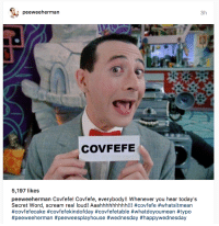 Covfefe: peewee herman  3h  COVFEFE  5,197 likes  peeweeherman Covfefe! Covfefe, everybody!! Whenever you hear today's  Secret Word, scream real loud! Aaahhhhhhhhh!!! #covfefe #whatsitmean  #covfefecake #covfefektindofday #covfefeta ble