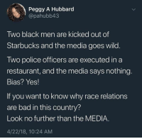 """Bad, Memes, and Police: Peggy A Hubbard  """"@pahubb43  Two black men are kicked out of  Starbucks and the media goes wild.  Two police officers are executed in a  restaurant, and the media says nothing.  Bias? Yes!  If you want to know why race relations  are bad in this country?  Look no further than the MEDIA.  4/22/18, 10:24 AM 😠"""