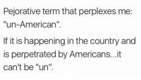 "Memes, American, and 🤖: Pejorative term that perplexes me:  ""un-American""  If it is happening in the country and  is perpetrated by Americans...it  can't be ""un"" Yup."