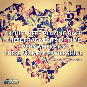 Life, Love, and Quotes: PEL JUST KEEP PLAYNGBACK  THESE FRAGMENTSOFTIME  EVERYWHERE IGO  THESE MOMENTS WILL SHINE  DAFT PUNK AND TODD EDWARDS  UAIC Everywhere I go these moments will shine  Follow for more relatable love and life quotes!!