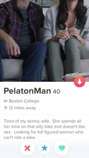 Just came across this gem!! LMAO!: PelatonMan 40  e Boston College  O 12 miles away  Tired of my skinny wife. She spends all  her time on that silly bike and doesn't like  sex. Looking for full figured woman who  can't ride a bike. Just came across this gem!! LMAO!