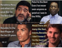 Who is the best player of all time?👇🏻 ⚠️Football Emoji's --> LINK IN OUR BIO!: Pele:I'm the Best  Maradona: Messi  Euer lue neuer  and others are  seen anyone as  great But I'm  good as I was in  The Best Euer.  the 1970s.  FOOT bALL IS MY DRUG, BARCELONA IS MY  DEALER  Messi:There are  Ronaldo: I'm the  many like Xaui,  Best Player of  Iniesta  Ronaldo.  the last 20 years.  I don't know if  I'm the best,Le  mR,47  the fans decide Who is the best player of all time?👇🏻 ⚠️Football Emoji's --> LINK IN OUR BIO!
