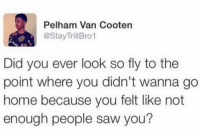 Saw, Home, and Humans of Tumblr: Pelham Van Cooten  @StayTrillBro1  Did you ever look so fly to the  point where you didn't wanna go  home because you felt like not  enough people saw you?