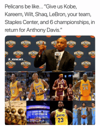 "Accurate 💀😂 - Follow @_nbamemes._: Pelicans be like... ""Give us Kobe,  Kareem, Wilt, Shaq, LeBron, your team  Staples Center, and 6 championships, in  return for Anthony Davis.""  eII  AKERS  34  AKERS  5  ater  AKERS  STAPLES Center Accurate 💀😂 - Follow @_nbamemes._"