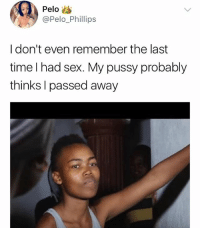 "Memes, Pussy, and Sex: Pelo  @Pelo_Phillips  I don't even remember the last  time I had sex. My pussy probably  thinks I passed away 😳😳😭😂😂 ""Passed away""🤣😂🤣😂 . . (Via @westafrikanman) KraksTv"