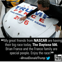 "Moments ago, President @realDonaldTrump tweeted a message wishing everyone will enjoy today's DAYTONA500.: PEN CE  MAKE AMERIC  <My great friends from NASCAR are having  their big race today, The Daytona 500.  Brian France and the France family are  special people. Enjoy the race!""  -@realDonaldTrump  FOX  NEWS Moments ago, President @realDonaldTrump tweeted a message wishing everyone will enjoy today's DAYTONA500."