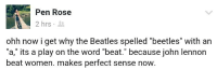 "John Lennon, The Beatles, and Beatles: Pen Rose  2 hrs  ohh now i get why the Beatles spelled ""beetles"" with an  ""a,"" its a play on the word ""beat."" because john lennon  beat women. makes perfect sense now."
