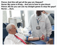 Giving Blood: Pence: And this will get all the gay out, Daquan?  Nurse: My name is Kraig... And you're here to give blood.  Pence: Ah! So you can use my straight genes to stop the gays?  Nurse: ....sure.  hero  o