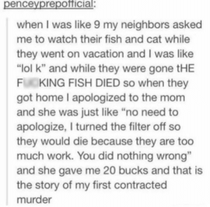 """Hitman: Agent 47 (2015): penceyprepotficial:  when I was like 9 my neighbors asked  me to watch their fish and cat while  they went on vacation and I was like  """"Iol k"""" and while they were gone tHE  FL KING FISH DIED so when they  got home I apologized to the mom  and she was just like """"no need to  apologize, I turned the filter off so  they would die because they are too  much work. You did nothing wrong""""  and she gave me 20 bucks and that is  the story of my first contracted  murder Hitman: Agent 47 (2015)"""