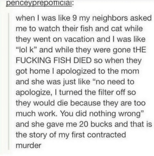"ded fish: penceyprepOTTICiai:  when I was like 9 my neighbors asked  me to watch their fish and cat while  they went on vacation and I was like  ""lol k"" and while they were gone tHE  FUCKING FISH DIED so when they  got home I apologized to the mom  and she was just like ""no need to  apologize, I turned the filter off so  they would die because they are too  much work. You did nothing wrong""  and she gave me 20 bucks and that is  the story of my first contracted  murder ded fish"