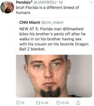 Are Floridians Ok? by TheBrofess0r FOLLOW HERE 4 MORE MEMES.: Pendejx3 @JAAVRGSJ.1d  bruh Florida is a different breed of  humans  CNN Miami @cnn_miami  NEW AT 5: Florida man @Smashed  bites his brother's penis off after he  walks in on his brother having sex  with his cousin on his favorite Dragorn  Ball Z blanket.  976 .2 33.2K  12.2K Are Floridians Ok? by TheBrofess0r FOLLOW HERE 4 MORE MEMES.