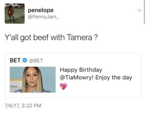 miniangel:i've been laughing at this for 15 minutes: penelope  @PennyJam_  Yall got beef with Tamera?  BET @BET  Happy Birthday  @TiaMowry! Enjoy the day  ACK  7/6/17, 3:22 PM miniangel:i've been laughing at this for 15 minutes